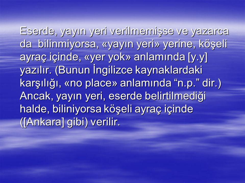 Eserde, yayın yeri verilmemişse ve yazarca da bilinmiyorsa, «yayın yeri» yerine, köşeli ayraç içinde, «yer yok» anlamında [y.y] yazılır.